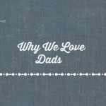 Why We Love Dads ~ Happy Father's Day to all the Amazing Dads out there!