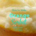 How to Make Orange Sorbet in your Vitamix #SeasonsTweetings