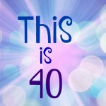 This is 40 – A Big Milestone