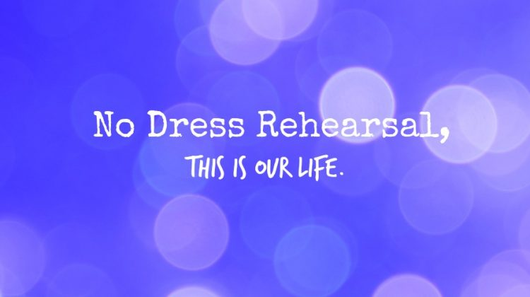 No Dress Rehearsal, This is Our Life.